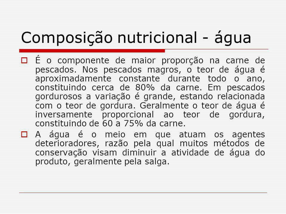 Composição nutricional - água É o componente de maior proporção na carne de pescados. Nos pescados magros, o teor de água é aproximadamente constante