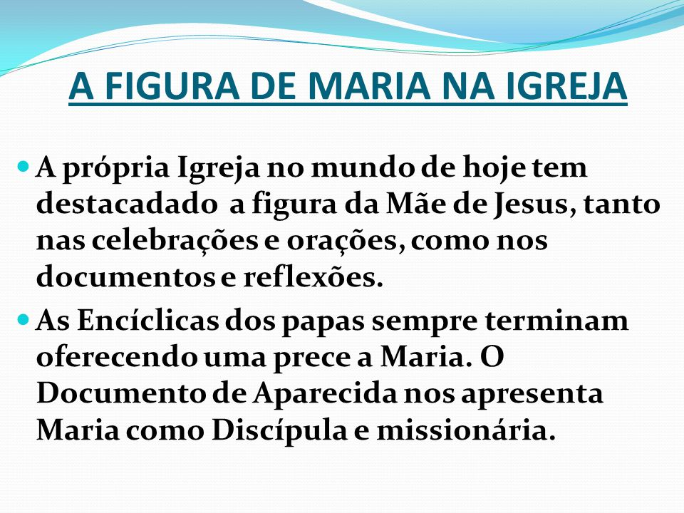 A FIGURA DE MARIA NA IGREJA A própria Igreja no mundo de hoje tem destacadado a figura da Mãe de Jesus, tanto nas celebrações e orações, como nos documentos e reflexões.