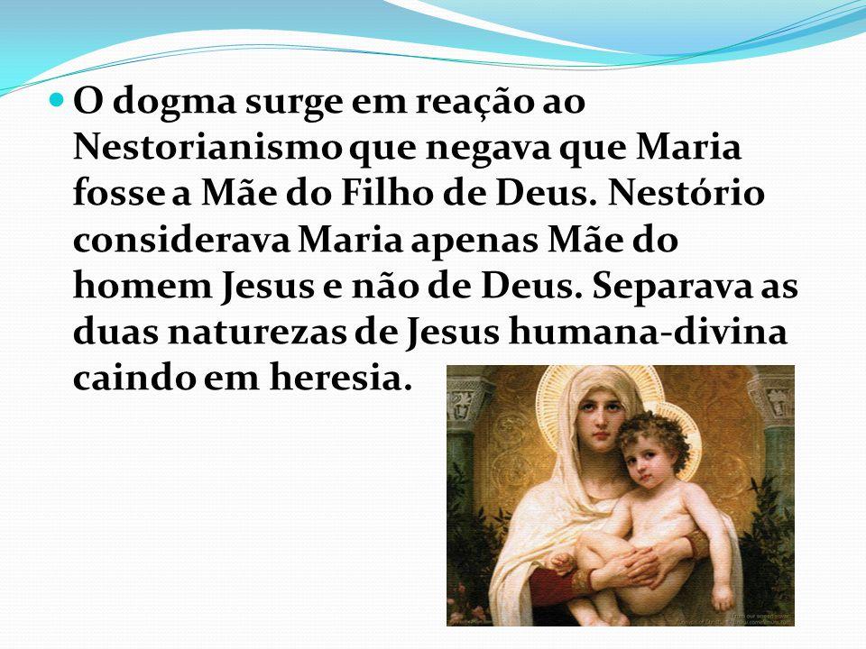 O dogma surge em reação ao Nestorianismo que negava que Maria fosse a Mãe do Filho de Deus.