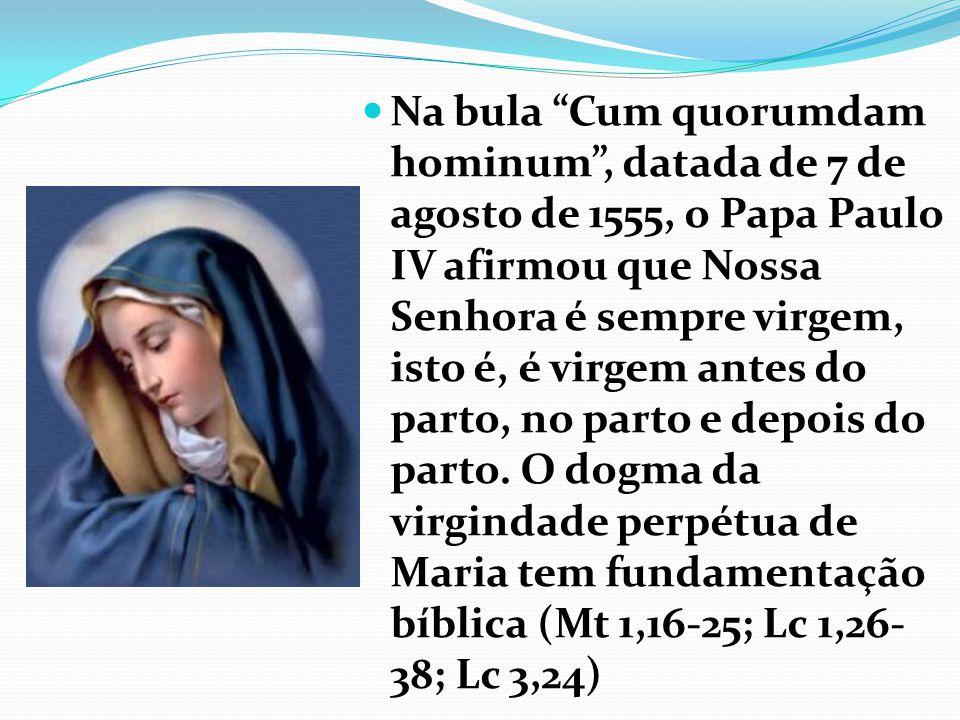 Na bula Cum quorumdam hominum, datada de 7 de agosto de 1555, o Papa Paulo IV afirmou que Nossa Senhora é sempre virgem, isto é, é virgem antes do parto, no parto e depois do parto.