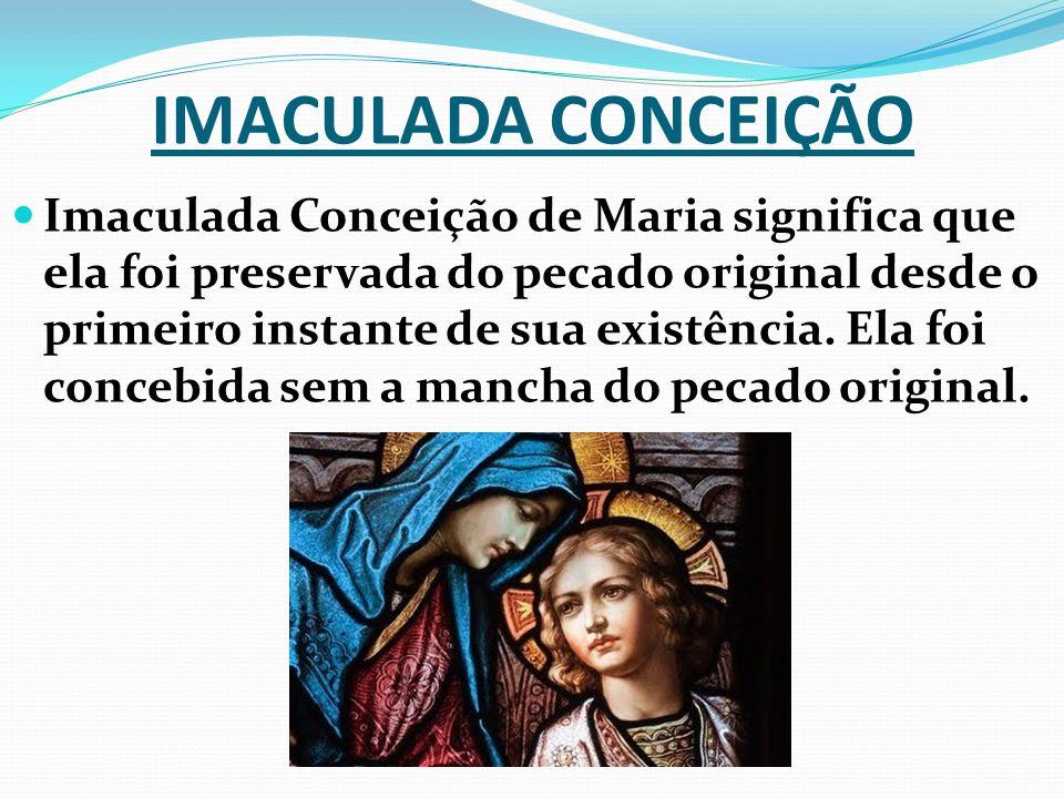 IMACULADA CONCEIÇÃO Imaculada Conceição de Maria significa que ela foi preservada do pecado original desde o primeiro instante de sua existência.