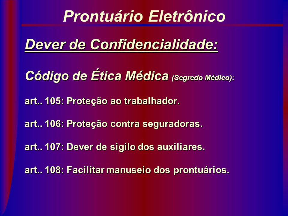 Dever de Confidencialidade: Código de Ética Médica: Princípios Fundamentais: artigo 11 Segredo Médico (Cap. IX): artigos 102 a 109 Prontuário Eletrôni