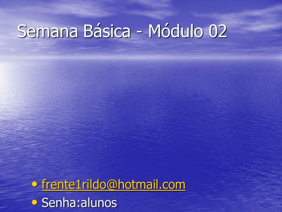 Semana Básica - Módulo 02 frente1rildo@hotmail.com frente1rildo@hotmail.com frente1rildo@hotmail.com Senha:alunos Senha:alunos