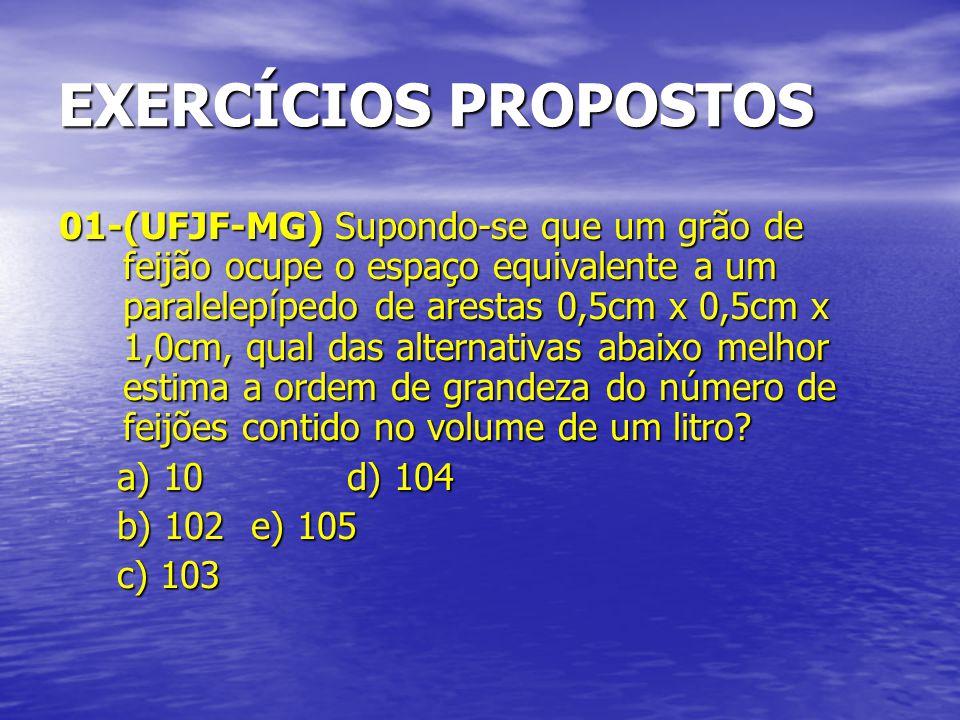 EXERCÍCIOS PROPOSTOS 01-(UFJF-MG) Supondo-se que um grão de feijão ocupe o espaço equivalente a um paralelepípedo de arestas 0,5cm x 0,5cm x 1,0cm, qu