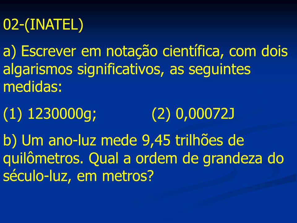 02-(INATEL) a) Escrever em notação científica, com dois algarismos significativos, as seguintes medidas: (1) 1230000g;(2) 0,00072J b) Um ano-luz mede