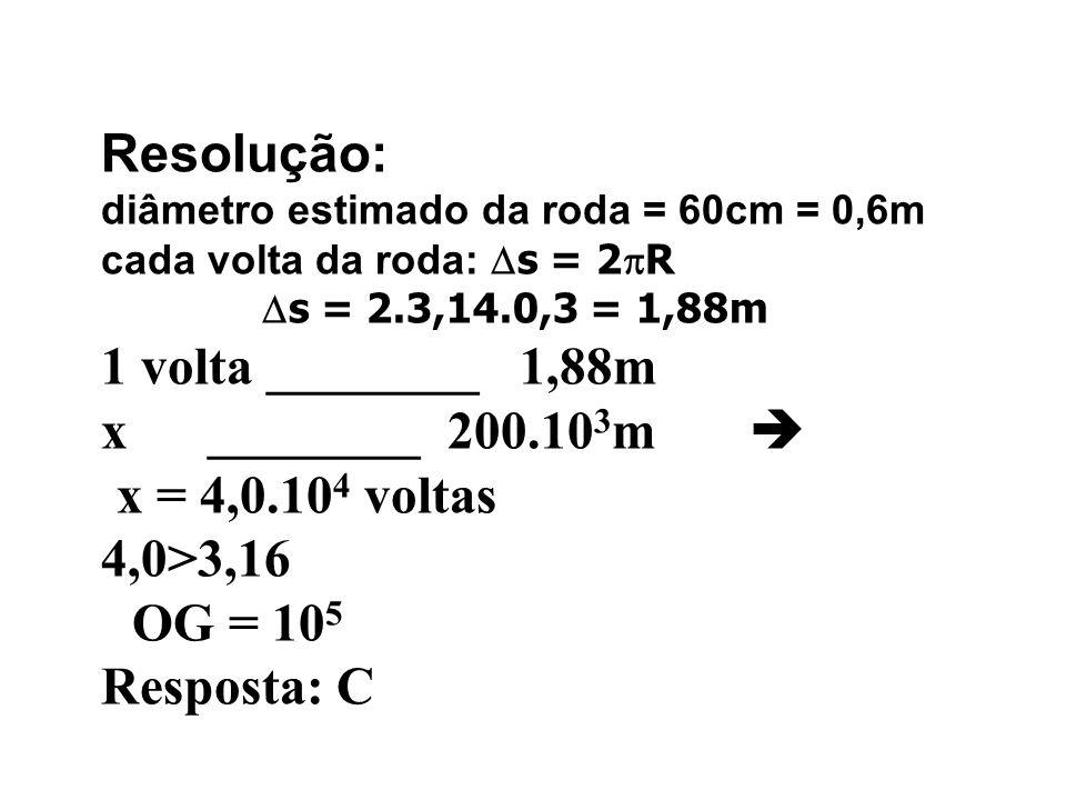Resolução: diâmetro estimado da roda = 60cm = 0,6m cada volta da roda: s = 2 R s = 2.3,14.0,3 = 1,88m 1 volta ________ 1,88m x ________ 200.10 3 m x =