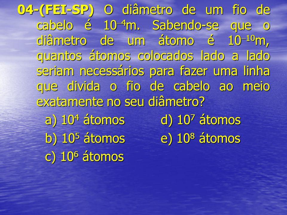 04-(FEI-SP) O diâmetro de um fio de cabelo é 10 4 m. Sabendo-se que o diâmetro de um átomo é 10 10 m, quantos átomos colocados lado a lado seriam nece