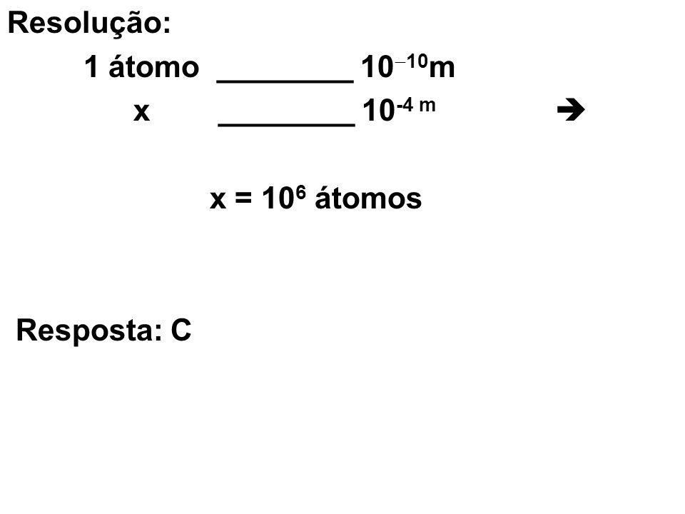 Resolução: 1 átomo ________ 10 10 m x ________ 10 -4 m x = 10 6 átomos Resposta: C