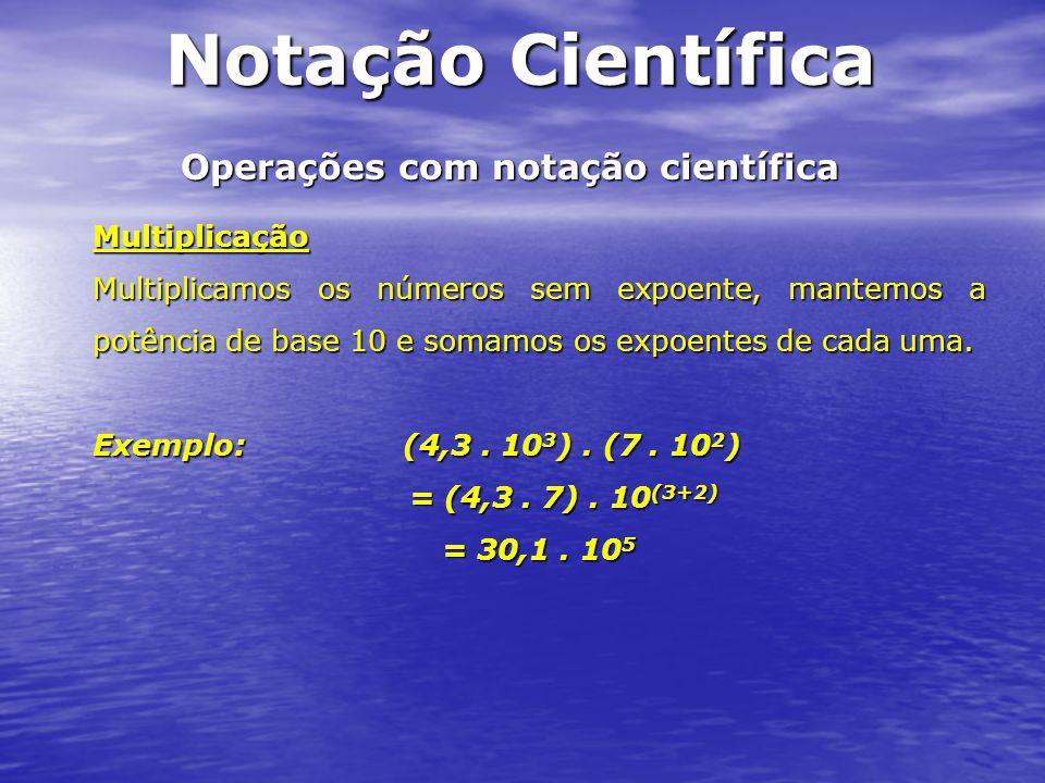 Operações com notação científica Multiplicação Multiplicamos os números sem expoente, mantemos a potência de base 10 e somamos os expoentes de cada um