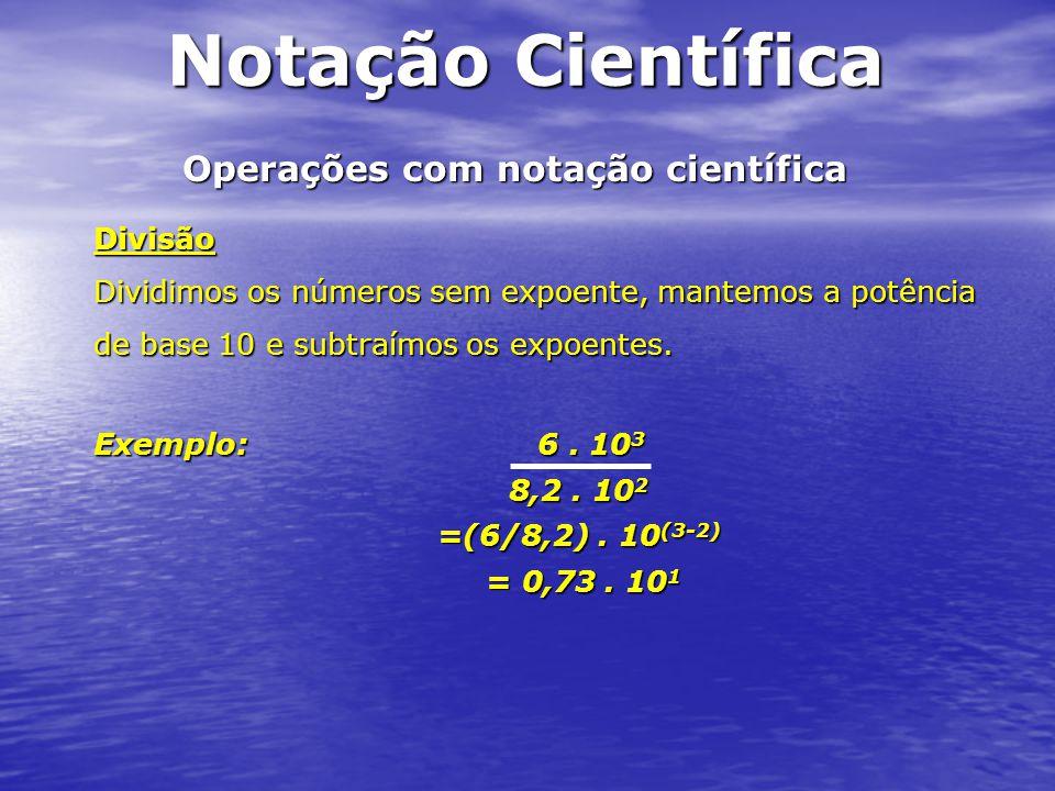 Operações com notação científica Divisão Dividimos os números sem expoente, mantemos a potência de base 10 e subtraímos os expoentes. Exemplo: 6. 10 3