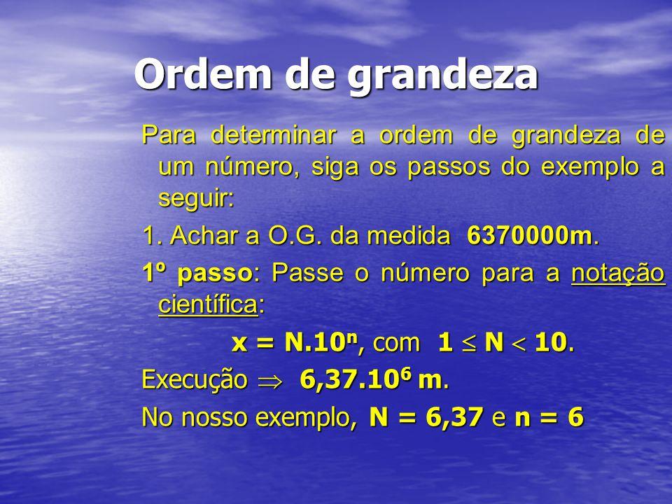 Ordem de grandeza Para determinar a ordem de grandeza de um número, siga os passos do exemplo a seguir: 1. Achar a O.G. da medida 6370000m. 1º passo: