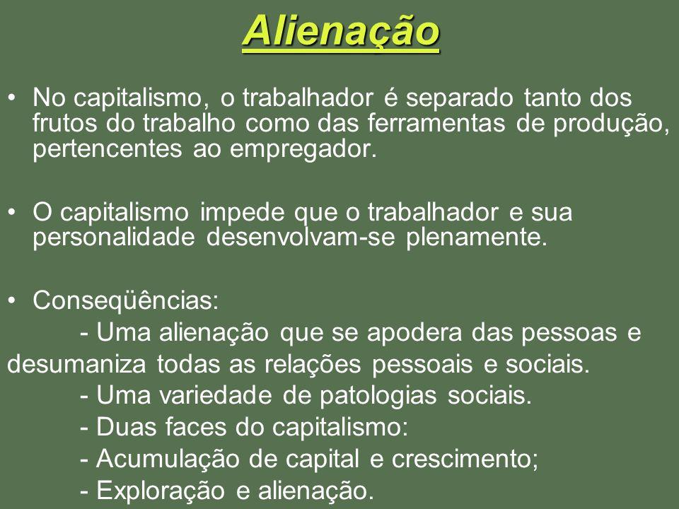 Alienação No capitalismo, o trabalhador é separado tanto dos frutos do trabalho como das ferramentas de produção, pertencentes ao empregador. O capita