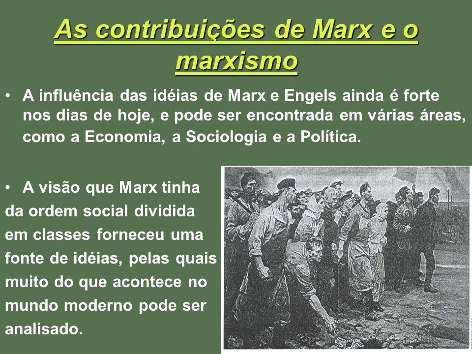 As contribuições de Marx e o marxismo A influência das idéias de Marx e Engels ainda é forte nos dias de hoje, e pode ser encontrada em várias áreas,