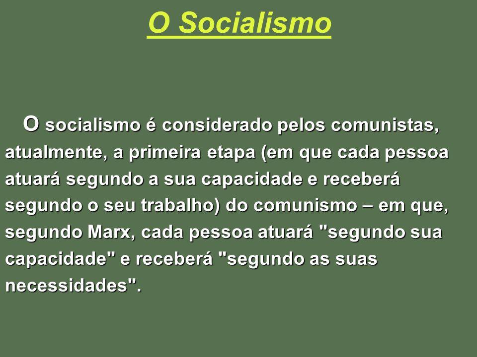 O Socialismo O socialismo é considerado pelos comunistas, atualmente, a primeira etapa (em que cada pessoa atuará segundo a sua capacidade e receberá