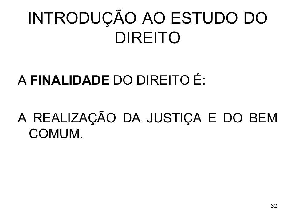 32 INTRODUÇÃO AO ESTUDO DO DIREITO A FINALIDADE DO DIREITO É: A REALIZAÇÃO DA JUSTIÇA E DO BEM COMUM.