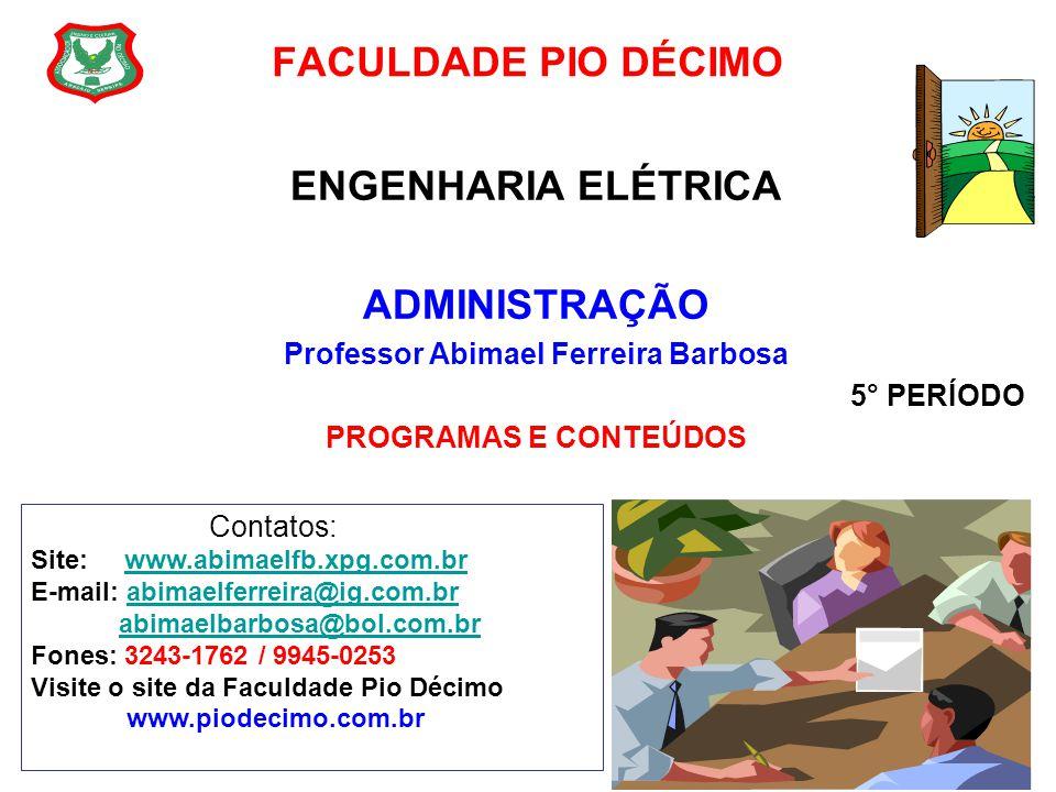 FACULDADE PIO DÉCIMO ENGENHARIA ELÉTRICA ADMINISTRAÇÃO Professor Abimael Ferreira Barbosa 5° PERÍODO PROGRAMAS E CONTEÚDOS Contatos: Site: www.abimael