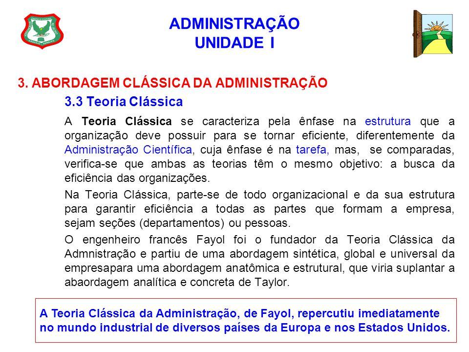 ADMINISTRAÇÃO UNIDADE I 3. ABORDAGEM CLÁSSICA DA ADMINISTRAÇÃO 3.3 Teoria Clássica A Teoria Clássica se caracteriza pela ênfase na estrutura que a org