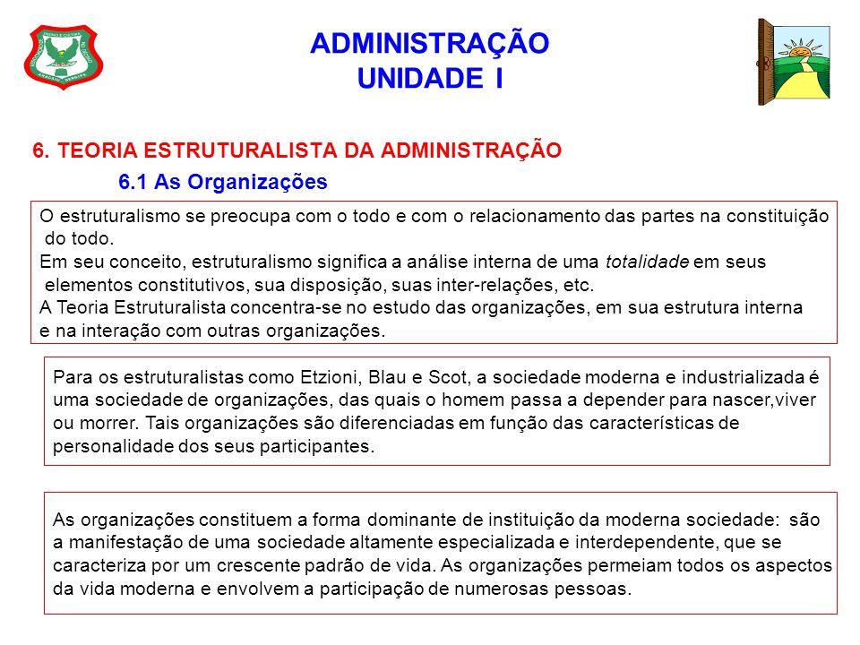 ADMINISTRAÇÃO UNIDADE I 6. TEORIA ESTRUTURALISTA DA ADMINISTRAÇÃO 6.1 As Organizações O estruturalismo se preocupa com o todo e com o relacionamento d