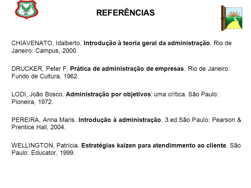 REFERÊNCIAS CHIAVENATO, Idalberto. Introdução à teoria geral da administração. Rio de Janeiro: Campus, 2000. DRUCKER, Peter F. Prática de administraçã
