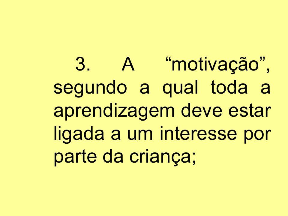 3. A motivação, segundo a qual toda a aprendizagem deve estar ligada a um interesse por parte da criança;