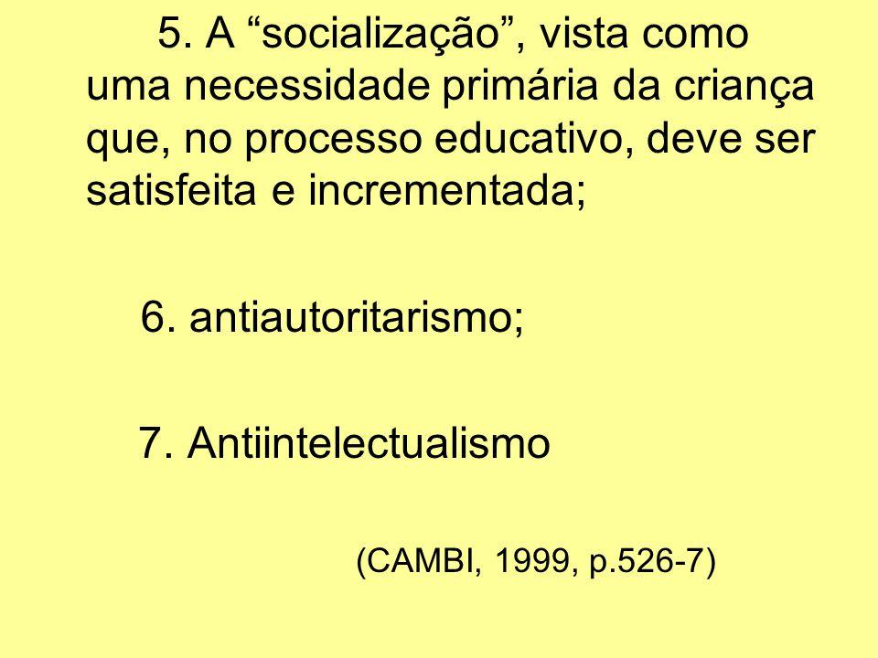 5. A socialização, vista como uma necessidade primária da criança que, no processo educativo, deve ser satisfeita e incrementada; 6. antiautoritarismo