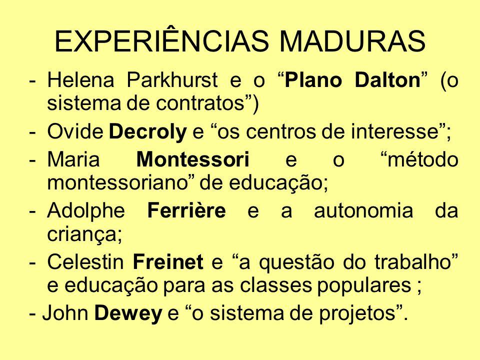 EXPERIÊNCIAS MADURAS -Helena Parkhurst e o Plano Dalton (o sistema de contratos) -Ovide Decroly e os centros de interesse; -Maria Montessori e o métod