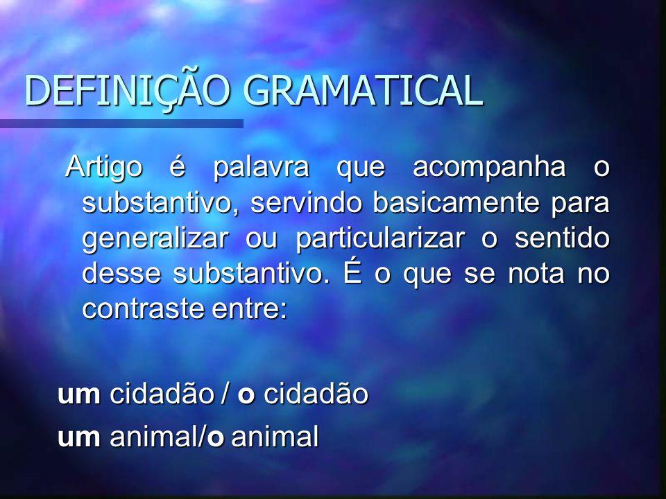 DEFINIÇÃO GRAMATICAL Artigo é palavra que acompanha o substantivo, servindo basicamente para generalizar ou particularizar o sentido desse substantivo.