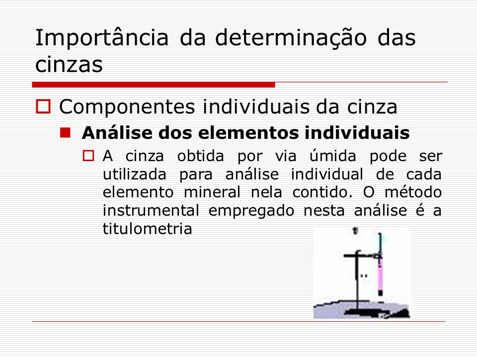 Importância da determinação das cinzas Componentes individuais da cinza Análise dos elementos individuais A cinza obtida por via úmida pode ser utiliz