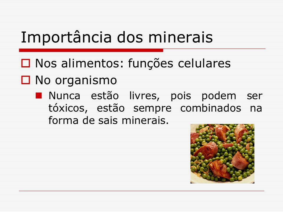 Importância dos minerais Nos alimentos: funções celulares No organismo Nunca estão livres, pois podem ser tóxicos, estão sempre combinados na forma de