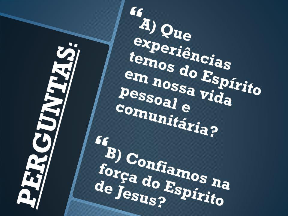 PERGUNTAS : A) Que experiências temos do Espírito em nossa vida pessoal e comunitária.