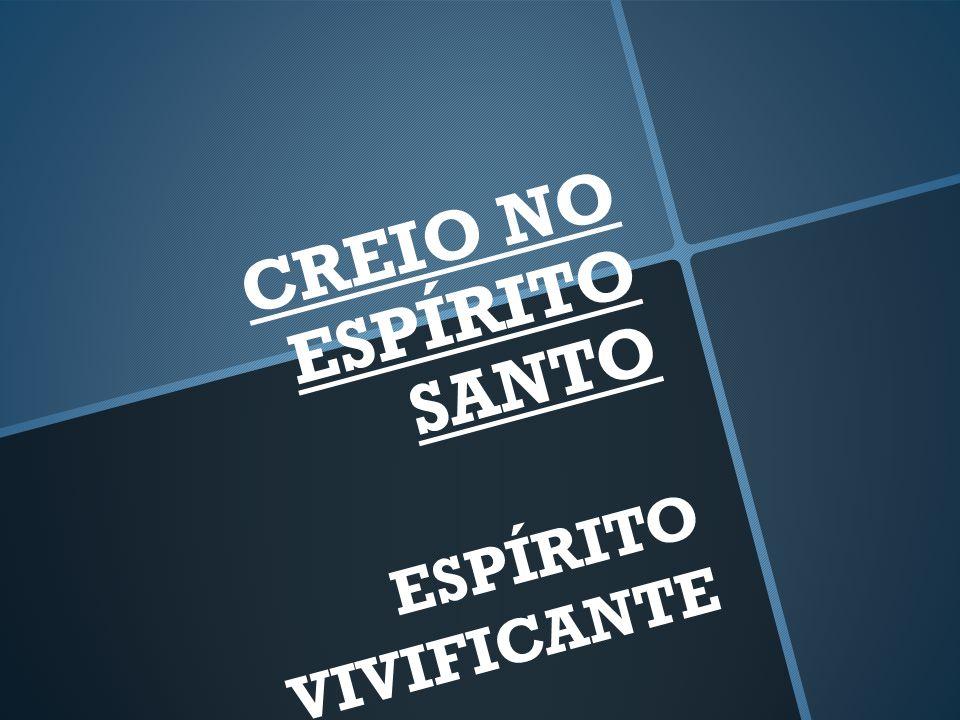 CREIO NO ESPÍRITO SANTO ESPÍRITO VIVIFICANTE