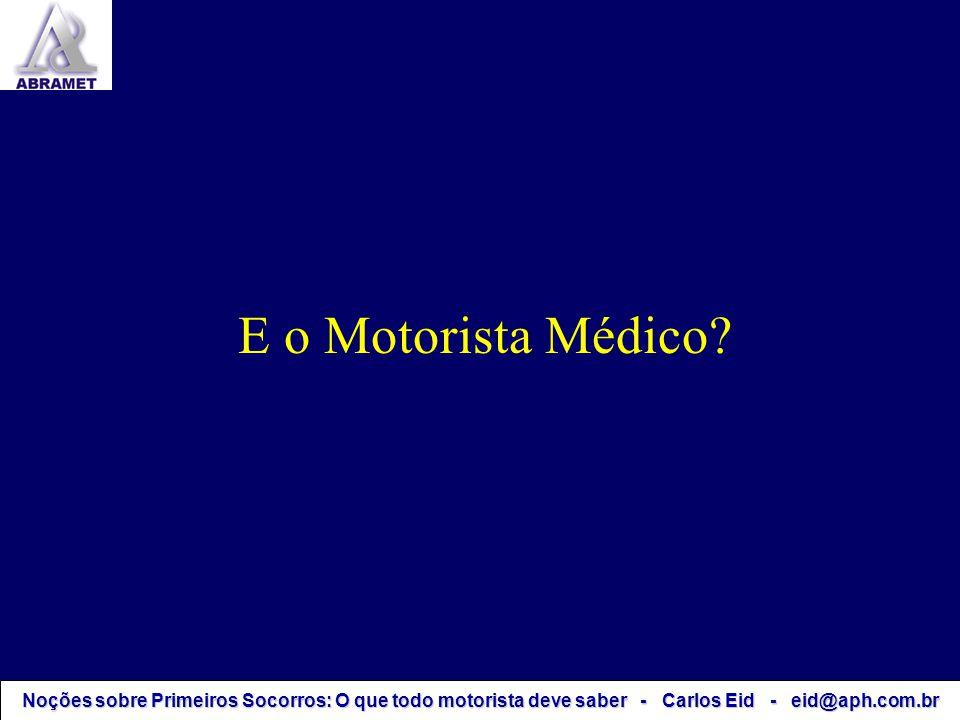 Noções sobre Primeiros Socorros: O que todo motorista deve saber - Carlos Eid - eid@aph.com.br E o Motorista Médico?
