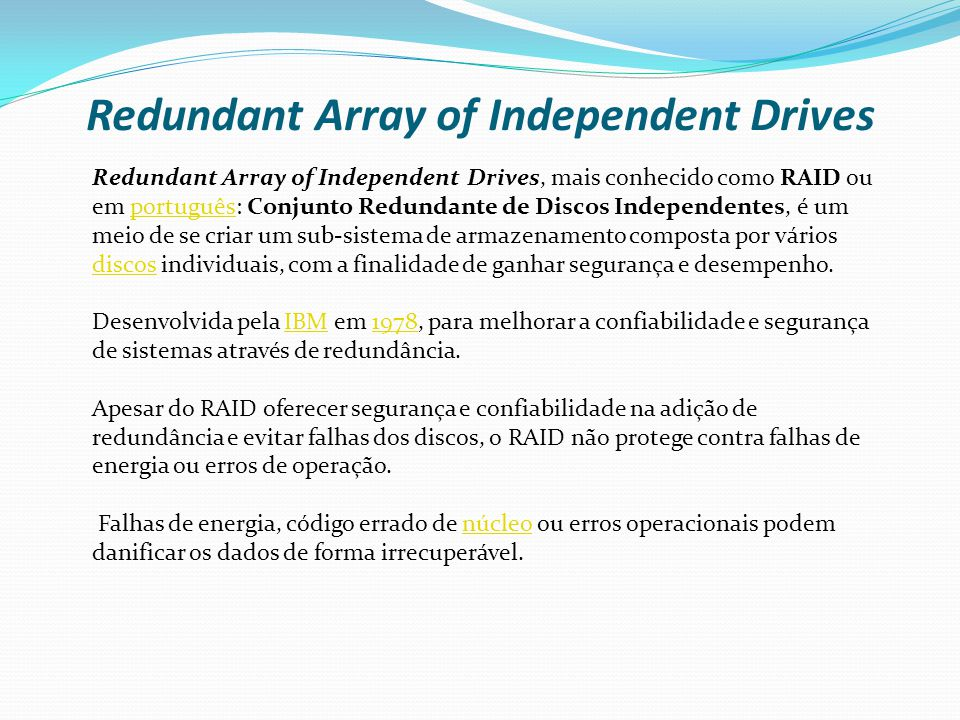 Redundant Array of Independent Drives Redundant Array of Independent Drives, mais conhecido como RAID ou em português: Conjunto Redundante de Discos I