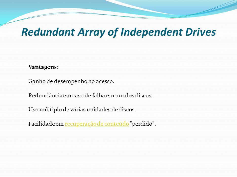 Redundant Array of Independent Drives Vantagens: Ganho de desempenho no acesso. Redundância em caso de falha em um dos discos. Uso múltiplo de várias
