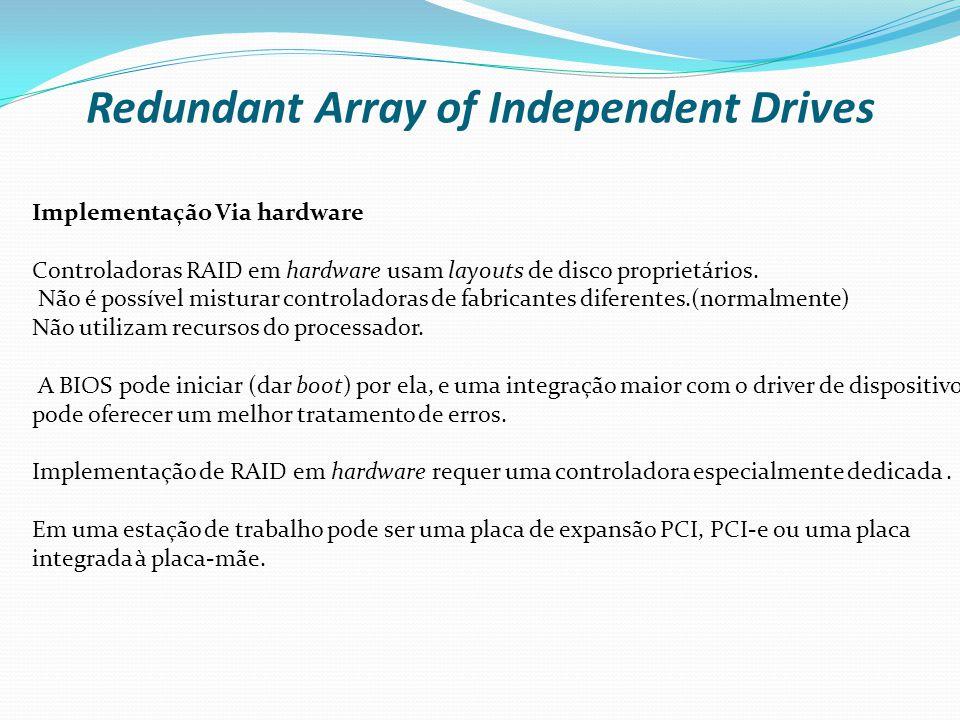 Redundant Array of Independent Drives Implementação Via hardware Controladoras RAID em hardware usam layouts de disco proprietários. Não é possível mi