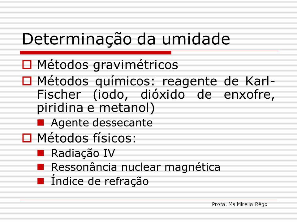 Profa. Ms Mirella Rêgo Determinação da umidade Métodos gravimétricos Métodos químicos: reagente de Karl- Fischer (iodo, dióxido de enxofre, piridina e
