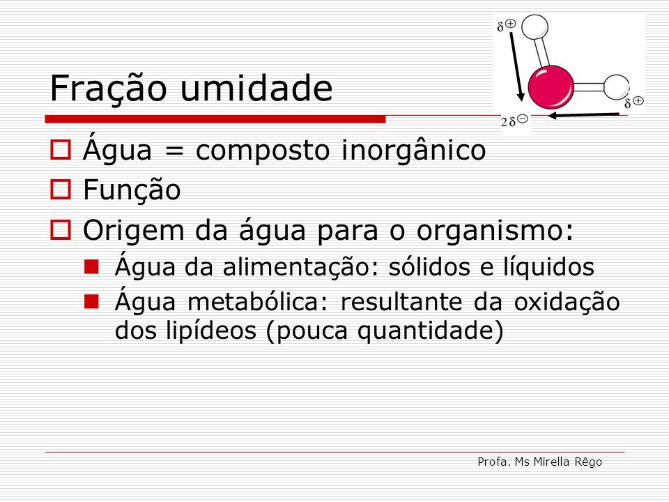 Profa. Ms Mirella Rêgo Fração umidade Água = composto inorgânico Função Origem da água para o organismo: Água da alimentação: sólidos e líquidos Água