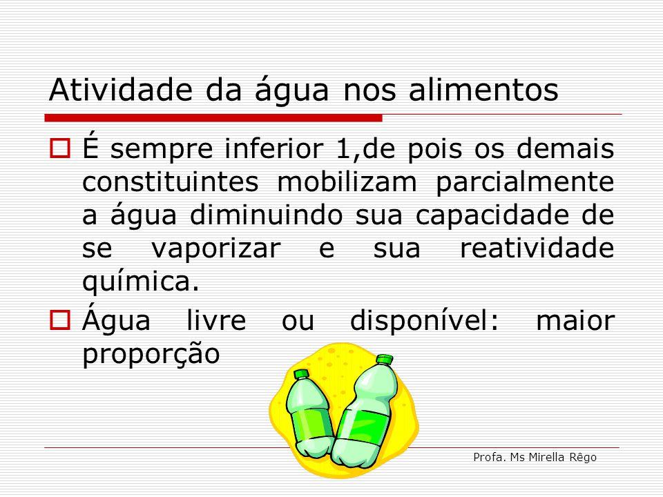 Profa. Ms Mirella Rêgo Atividade da água nos alimentos É sempre inferior 1,de pois os demais constituintes mobilizam parcialmente a água diminuindo su