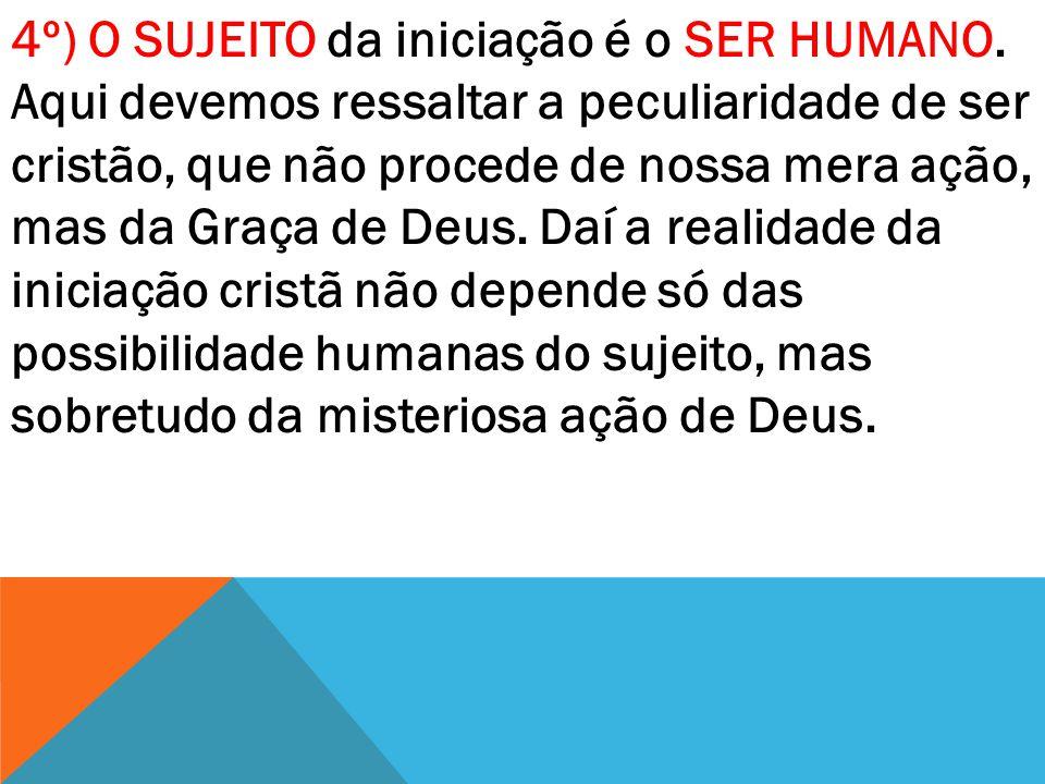 4º) O SUJEITO da iniciação é o SER HUMANO. Aqui devemos ressaltar a peculiaridade de ser cristão, que não procede de nossa mera ação, mas da Graça de