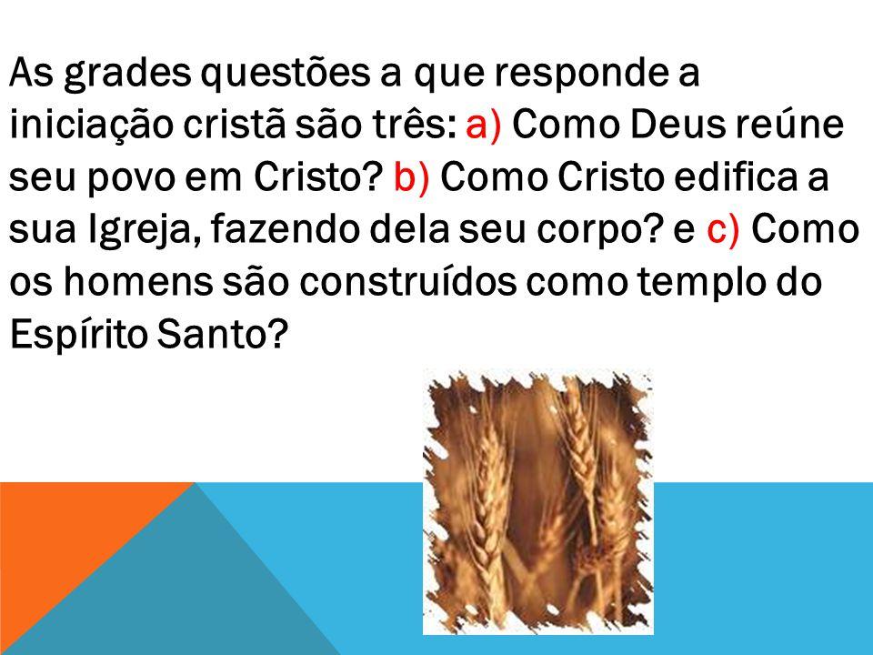 As grades questões a que responde a iniciação cristã são três: a) Como Deus reúne seu povo em Cristo? b) Como Cristo edifica a sua Igreja, fazendo del