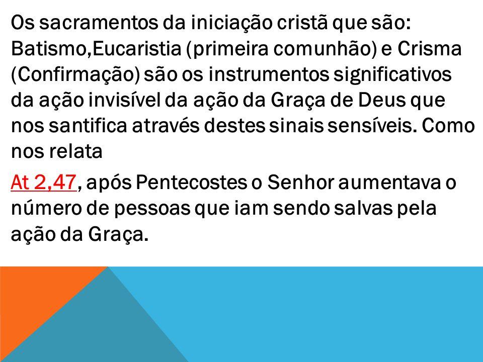Os sacramentos da iniciação cristã que são: Batismo,Eucaristia (primeira comunhão) e Crisma (Confirmação) são os instrumentos significativos da ação i
