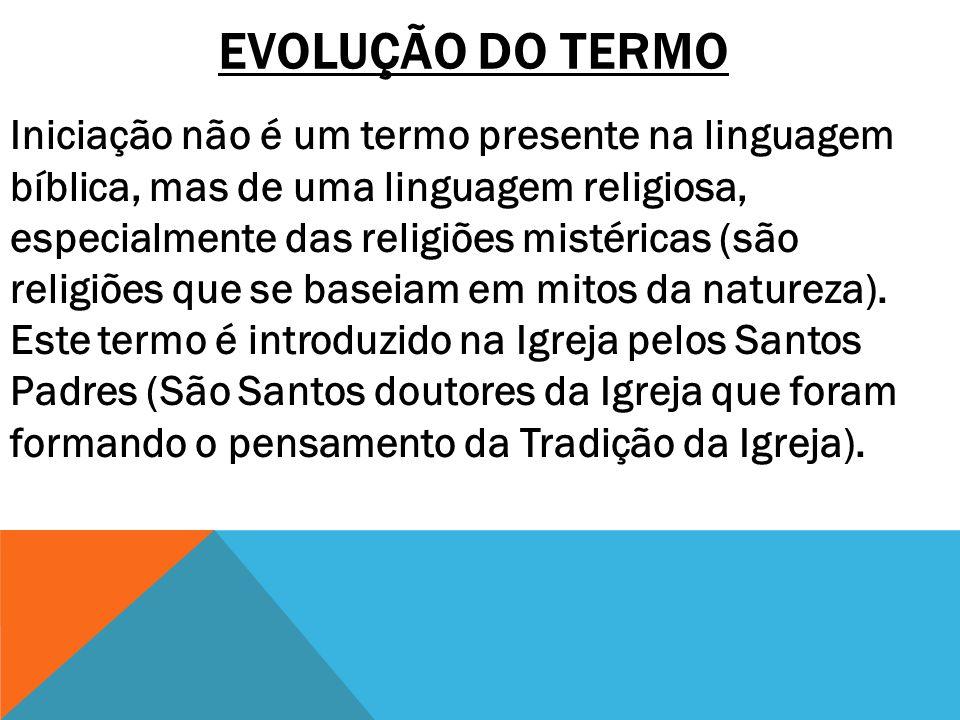 EVOLUÇÃO DO TERMO Iniciação não é um termo presente na linguagem bíblica, mas de uma linguagem religiosa, especialmente das religiões mistéricas (são