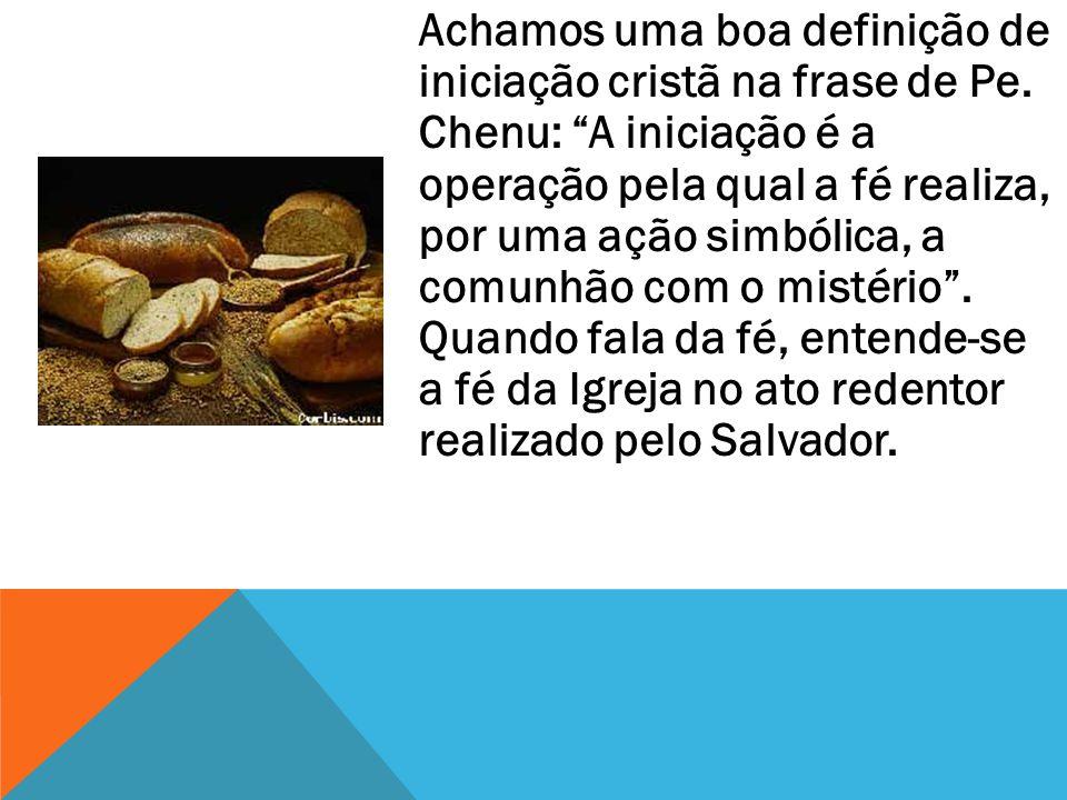 Achamos uma boa definição de iniciação cristã na frase de Pe. Chenu: A iniciação é a operação pela qual a fé realiza, por uma ação simbólica, a comunh