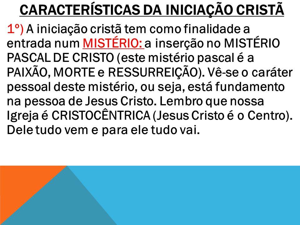 CARACTERÍSTICAS DA INICIAÇÃO CRISTÃ 1º) A iniciação cristã tem como finalidade a entrada num MISTÉRIO: a inserção no MISTÉRIO PASCAL DE CRISTO (este m