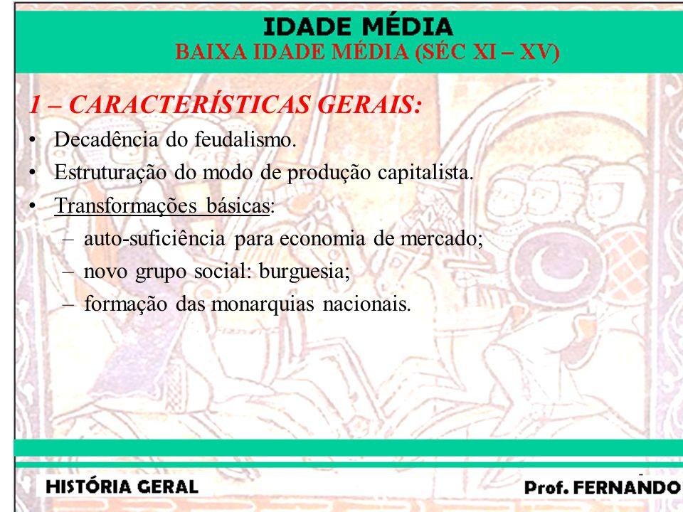 1 – CARACTERÍSTICAS GERAIS: Decadência do feudalismo. Estruturação do modo de produção capitalista. Transformações básicas: –auto-suficiência para eco