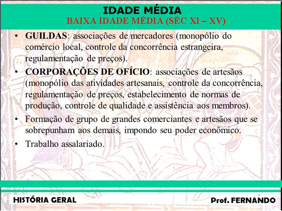 GUILDAS: associações de mercadores (monopólio do comércio local, controle da concorrência estrangeira, regulamentação de preços). CORPORAÇÕES DE OFÍCI