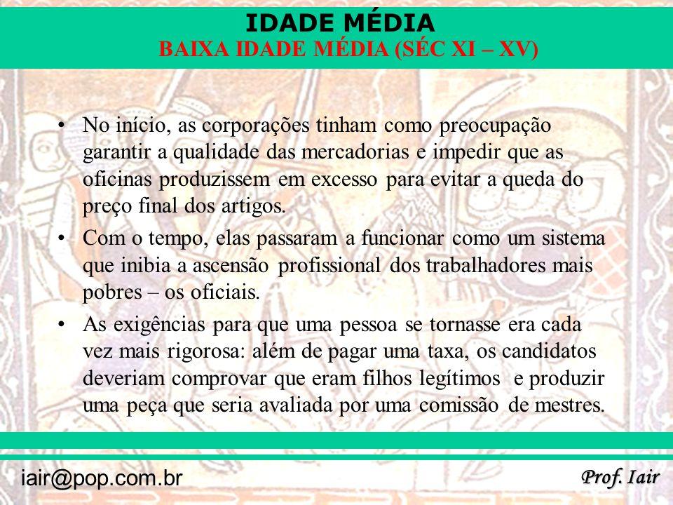IDADE MÉDIA Prof. Iair iair@pop.com.br BAIXA IDADE MÉDIA (SÉC XI – XV) No início, as corporações tinham como preocupação garantir a qualidade das merc
