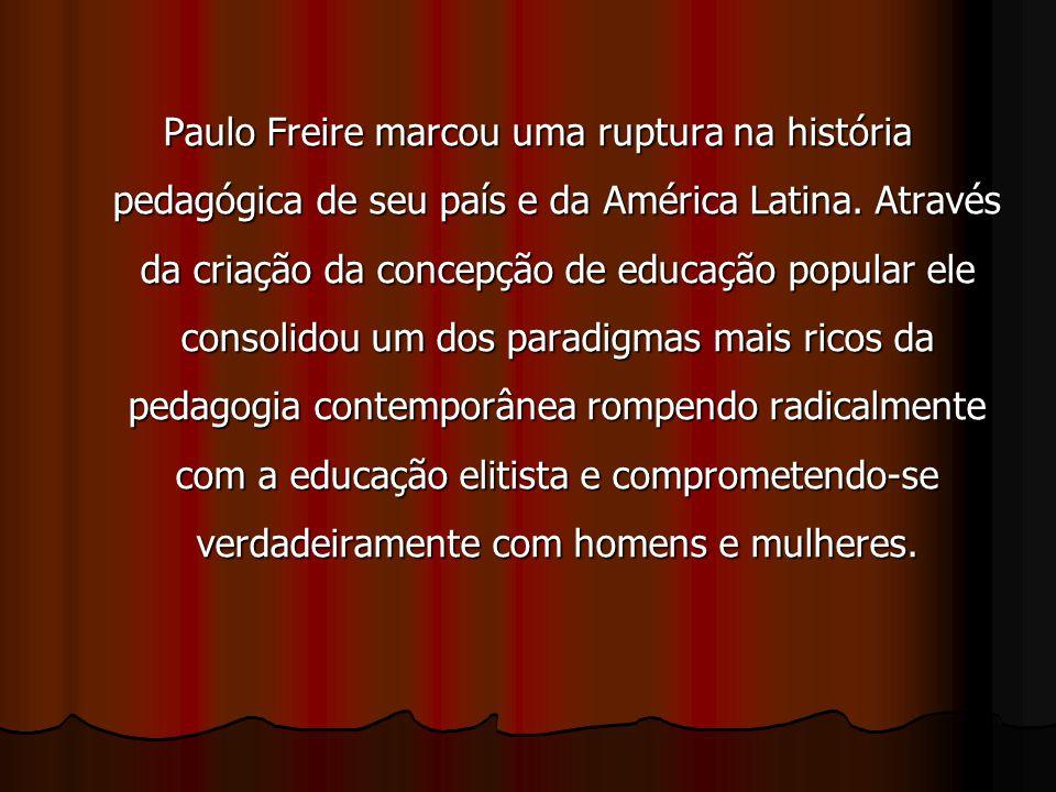 Paulo Freire marcou uma ruptura na história pedagógica de seu país e da América Latina. Através da criação da concepção de educação popular ele consol
