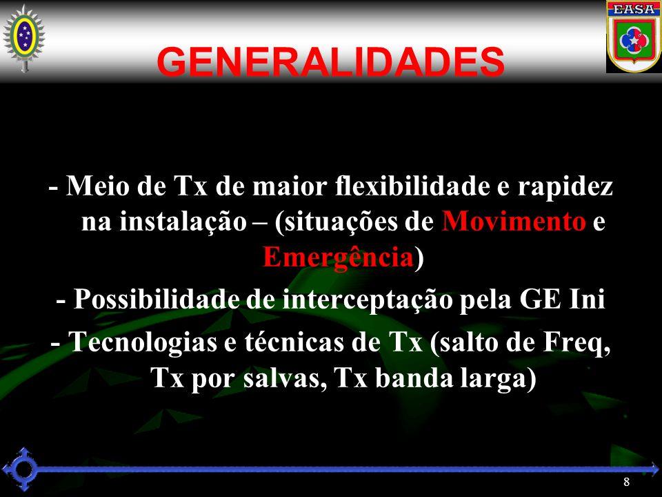 8 GENERALIDADES - Meio de Tx de maior flexibilidade e rapidez na instalação – (situações de Movimento e Emergência) - Possibilidade de interceptação pela GE Ini - Tecnologias e técnicas de Tx (salto de Freq, Tx por salvas, Tx banda larga)