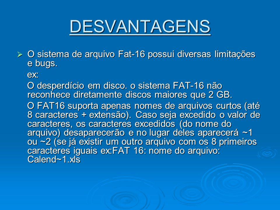 DESVANTAGENS O sistema de arquivo Fat-16 possui diversas limitações e bugs. O sistema de arquivo Fat-16 possui diversas limitações e bugs. ex: ex: O d